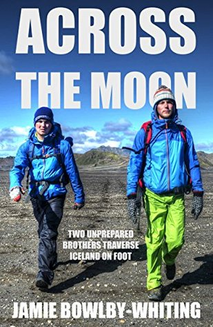 Across the Moon: Two Unprepared Brothers Traverse Iceland on Foot (Great Big Scary World Adventures Book 3)