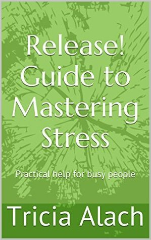Release! Guide to Mastering Stress: Practical help for busy people