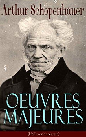 Arthur Schopenhauer: Oeuvres Majeures (L'édition intégrale): Parerga et Paralipomena, Essai sur le libre arbitre, Le Fondement de la morale, Le Monde comme ... droit et politique…