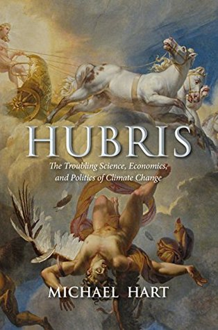 Hubris: The Troubling Science, Economics, and Politics of Climate Change