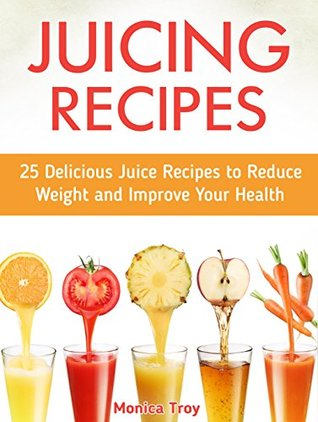 Juicing Recipes: 25 Delicious Juice Recipes to Reduce Weight and Improve Your Health (Juicing Recipes, Juicing Recipes books, juicing recipes hopkins)