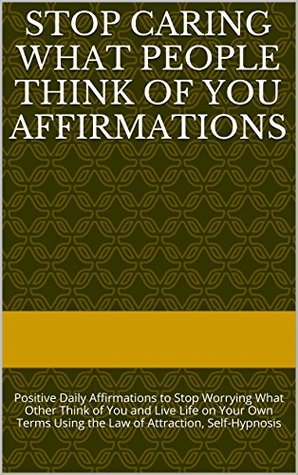 Stop Caring What People Think of You Affirmations: Positive Daily Affirmations to Stop Worrying What Other Think of You and Live Life on Your Own Terms Using the Law of Attraction, Self-Hypnosis
