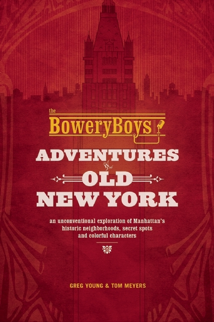 The Bowery Boys Adventures in Old New York An Unconventional Exploration of Manhattan's Historic Neighborhoods