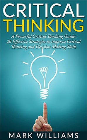 Critical Thinking: A Powerful Critical Thinking Guide: 20