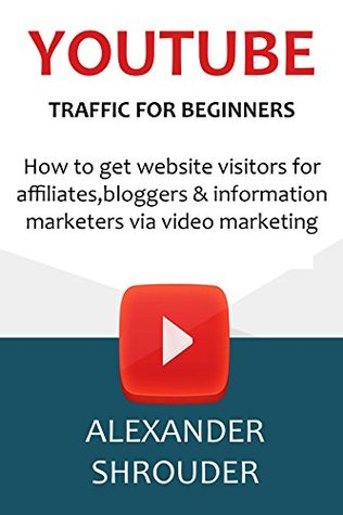 YOUTUBE TRAFFIC FOR BEGINNERS (2016): How to get website visitors for affiliates,bloggers & information marketers via video marketing
