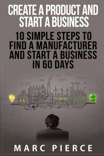Create a Product and Start a Business: 10 Simple Steps to Find a Manufacturer and Start a Business in 60 Days  by  Marc Pierce