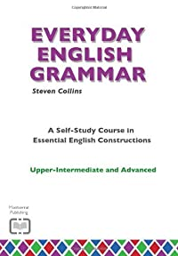 Everyday English Grammar: Upper-intermediate and advanced: A Self-study Course in Essential English Constructions: Upper-intermediate and Advanced (Everyday English Series)