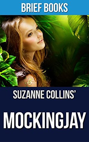 Mockingjay: A Novel by Suzanne Collins (The Hunger Games Book 3)   Summary & Takeaways