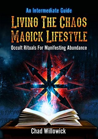 Living The Chaos Magick Lifestyle: Occult Rituals For