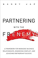 Partnering with the Frenemy: A Framework for Managing Business Relationships, Minimizing Conflict, and Achieving Partnership Success