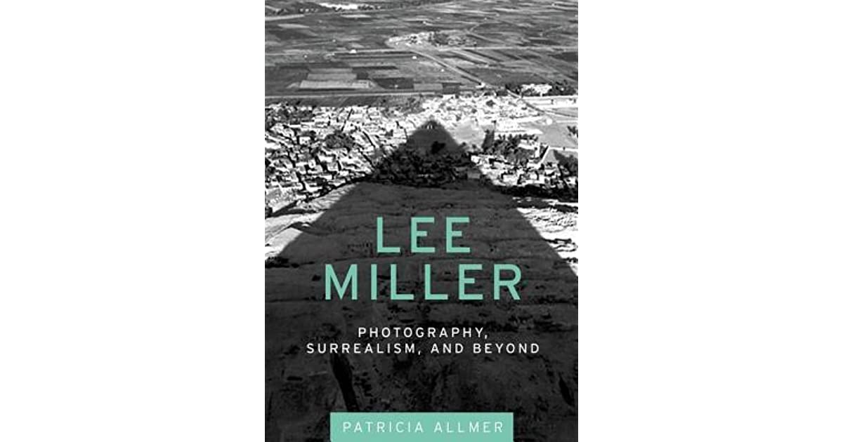 Lee Miller Photography Surrealism And Beyond By Patricia Allmer