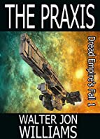 The Praxis (Dread Empire's Fall #1)
