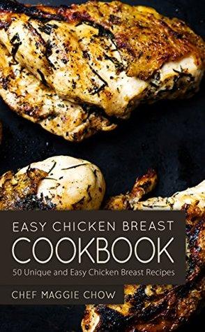 Easy Chicken Breast Cookbook: 50 Unique and Easy Chicken Breast Recipes (Chicken, Chicken Breast, Chicken Breast Cookbook, Chicken Breast Recipes, Chicken Cookbook, Chicken Recipes Book 1)
