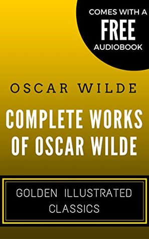 Complete Works Of Oscar Wilde: Golden Illustrated Classics (Comes with a Free Audiobook)