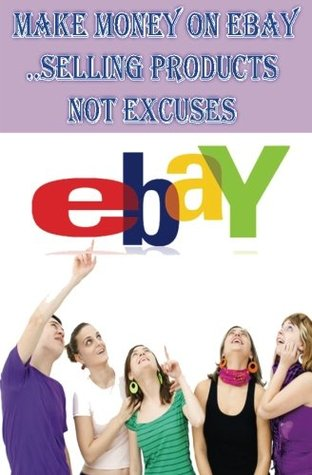 Ebay Make Money On Ebay Selling Products Not Excuses How To Sell On Ebay Ebay Millionaires Bible By Marketing Guru