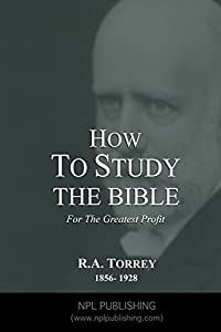 How To Study The Bible For the Greatest Profit (Annotated): The Methods and Fundamental Conditions of Bible Study That Lead The Largest Results