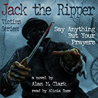Jack the Ripper Victims Series: Say Anything But Your Prayers