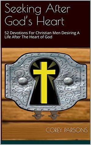 Seeking After God's Heart: 52 Devotions For Christian Men Desiring A Life After The Heart of God