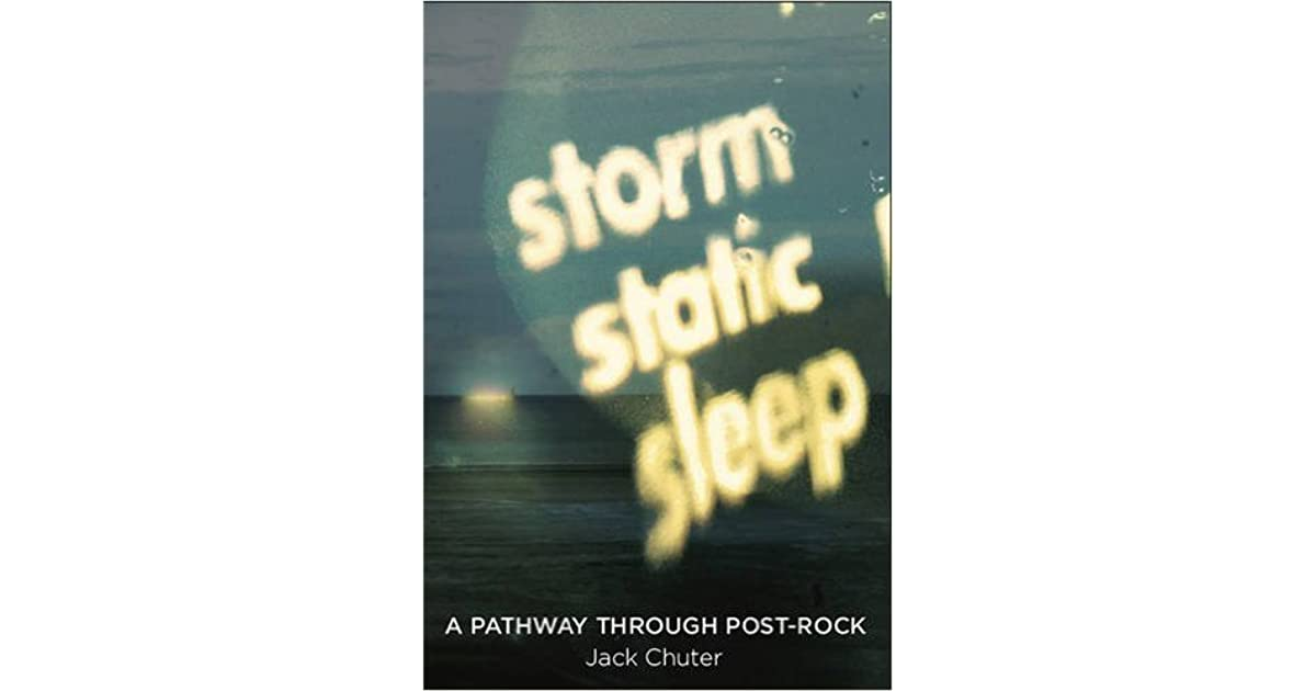 Storm Static Sleep A Pathway Through Post Rock By Jack Chuter