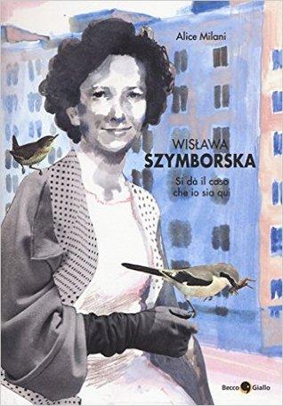 Wislawa Szymborska. Si dà il caso che io sia qui by Alice Milani