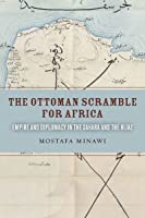 The Ottoman Scramble for Africa: Empire and Diplomacy in the Sahara and the Hijaz