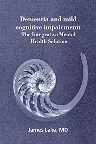 Dementia and Mild Cognitive Impairment: The Integrative Mental Health Solution: Safe, effective and affordable non-medication treatments of dementia and mild cognitive impairment