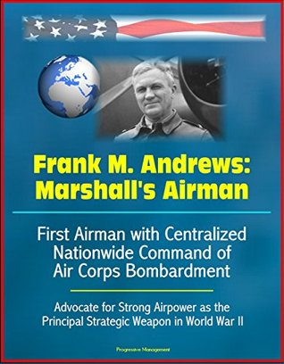 Frank M. Andrews: Marshall's Airman - First Airman with Centralized Nationwide Command of Air Corps Bombardment, Advocate for Strong Airpower as the Principal Strategic Weapon in World War II