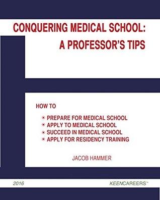 Conquering Medical School: A Professor's Tips: How to Prepare for Medical School, Apply to Medical School, Succeed in Medical School, and Apply for Residency Training