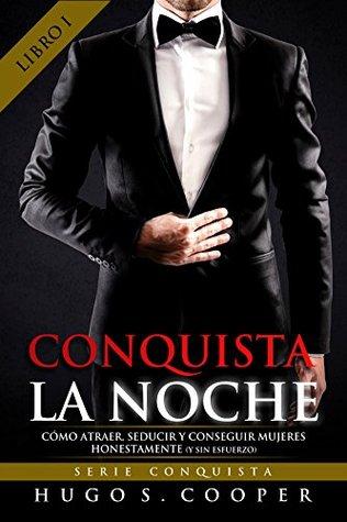 CONQUISTA LA NOCHE ( SPANISH EDITION): Cómo Atraer, Seducir y Conseguir Mujeres Honestamente (y sin Esfuerzo) (SERIE CONQUISTA)