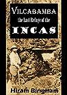 Vilcabamba, the Last Refuge of the Incas: Hiram Bingham's Chronicle of Its Discovery at Espiritu Pampa (1914)