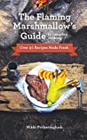 The Flaming Marshmallow's Guide to Campfire Cooking: Over 50 Recipes Made Fresh