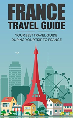France Travel Guide: Your Best Travel Guide During Your Trip to France - How To Traveling To France Cheapest - A Complete Guide to Travel To France