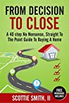 From Decision To Close: A 40-Step No Nonsense, Straight to the Point Guide to Buying A Home (40 Steps Series Book 1)