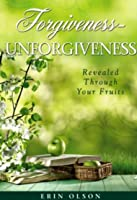 Forgiveness - Unforgiveness: Revealed Through Your Fruits