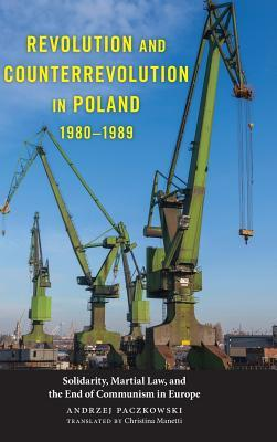 Revolution and Counterrevolution in Poland, 1980-1989: Solidarity, Martial Law, and the End of Communism in Europe