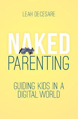 Naked Parenting: Guiding Kids in a Digital World (Naked Parenting, #2)