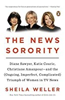 The News Sorority: Diane Sawyer, Katie Couric, Christiane Amanpour--And the (Ongoing, Imperfect, Complicated) Triumph of Women in TV News
