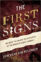 The First Signs: My Quest to Unlock the Mysteries of the World's Oldest Symbols