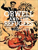 Orwell and the Refugees: The Untold Story of Animal Farm: Andrea Chalupa