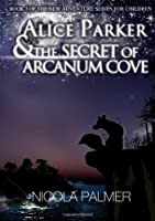 Alice Parker and the Secret of Arcanum Cove: Book 3 Of the New Adventure Series for Children