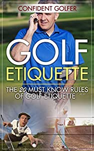 GOLF ETIQUETTE: The 20 Must Know Rules of Golf Etiquette