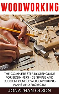 Woodworking: The Complete Step-by-Step Guide For Beginners - 28 Simple And Budget-Friendly Woodworking Plans And Projects!
