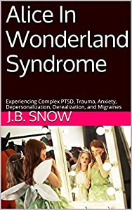 Alice In Wonderland Syndrome: Experiencing Complex PTSD, Trauma, Anxiety, Depersonalization, Derealization, and Migraines (Transcend Mediocrity Book 101)