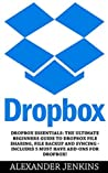 Dropbox: Dropbox Essentials: The Ultimate Beginners Guide To Dropbox File Sharing, File Backup And Syncing - Includes 5 Must Have Add-Ons For Dropbox! (Dropbox For Beginners, Dropbox App)