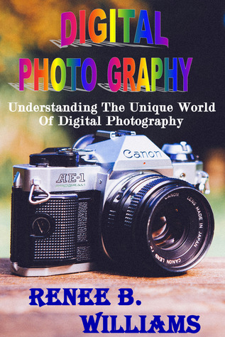 Digital Photography: Understanding The Unique World Of Digital Photography