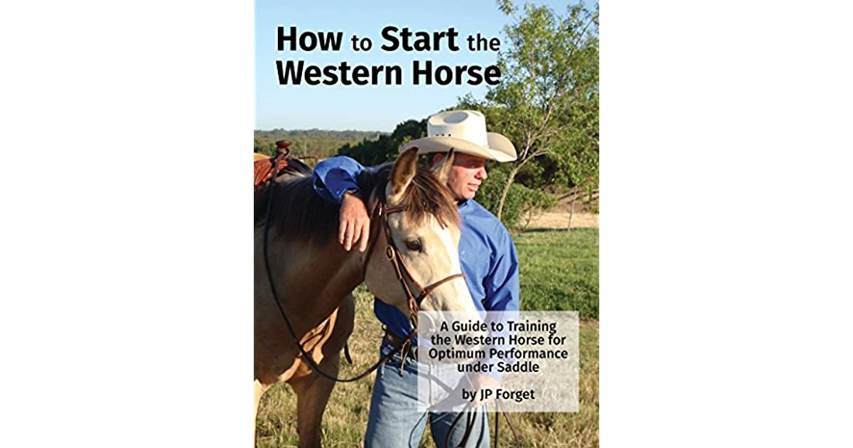 How To Start The Western Horse A Guide To Training The Western Horse For Optimum Performance Under Saddle By Jp Forget