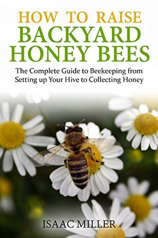 How to Raise Backyard Honey Bees: The Complete Guide to Beekeeping from Setting up Your Hive to Collecting Honey