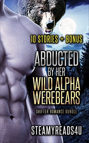 Romance: Abducted By Her Alpha Werebears, 11 Story Shifter Bundle (Billionaires, Women's Fiction, Single Authors)