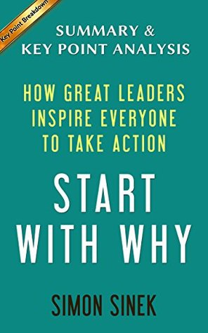 Start with Why: How Great Leaders Inspire Everyone to Take Action by Simon Sinek | Summary & Analysis
