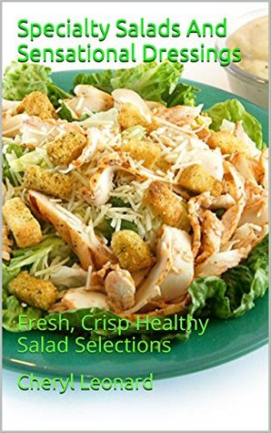 Specialty Salads And Sensational Dressings: Fresh, Crisp Healthy Salad Selections